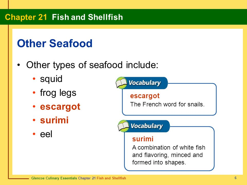 Glencoe Culinary Essentials Chapter 21 Fish and Shellfish Chapter 21 Fish and Shellfish 6 Other types of seafood include: squid frog legs escargot sur
