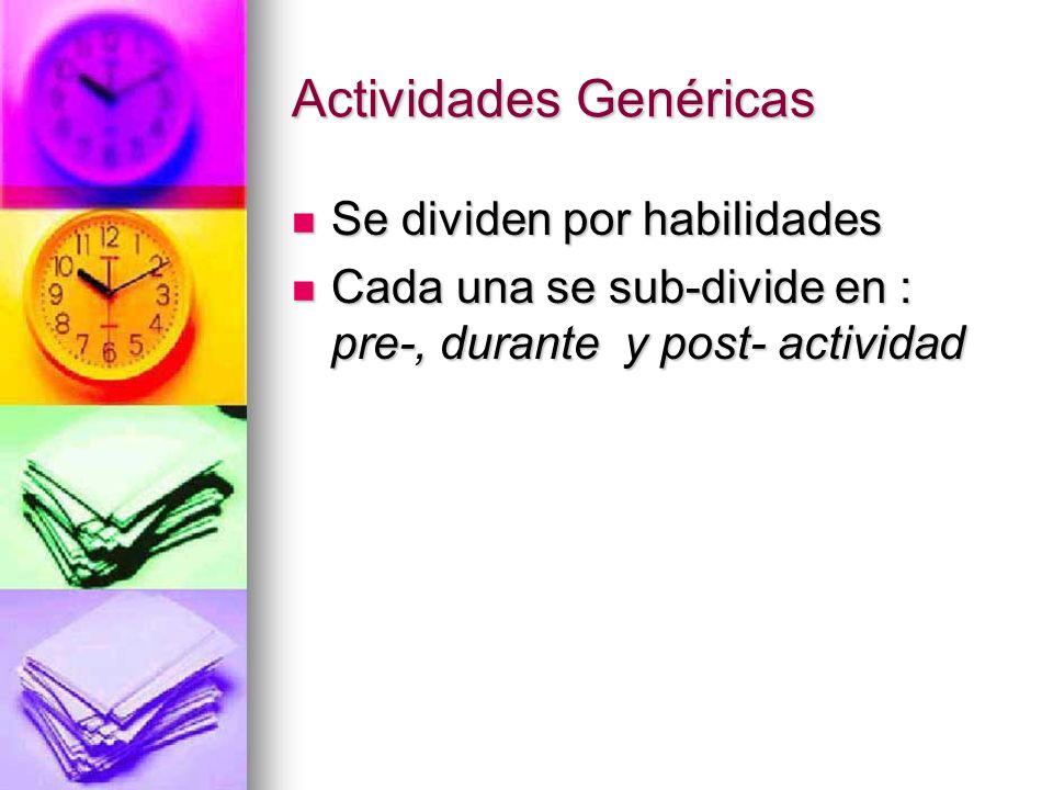 Actividades Genéricas Se dividen por habilidades Se dividen por habilidades Cada una se sub-divide en : pre-, durante y post- actividad Cada una se su