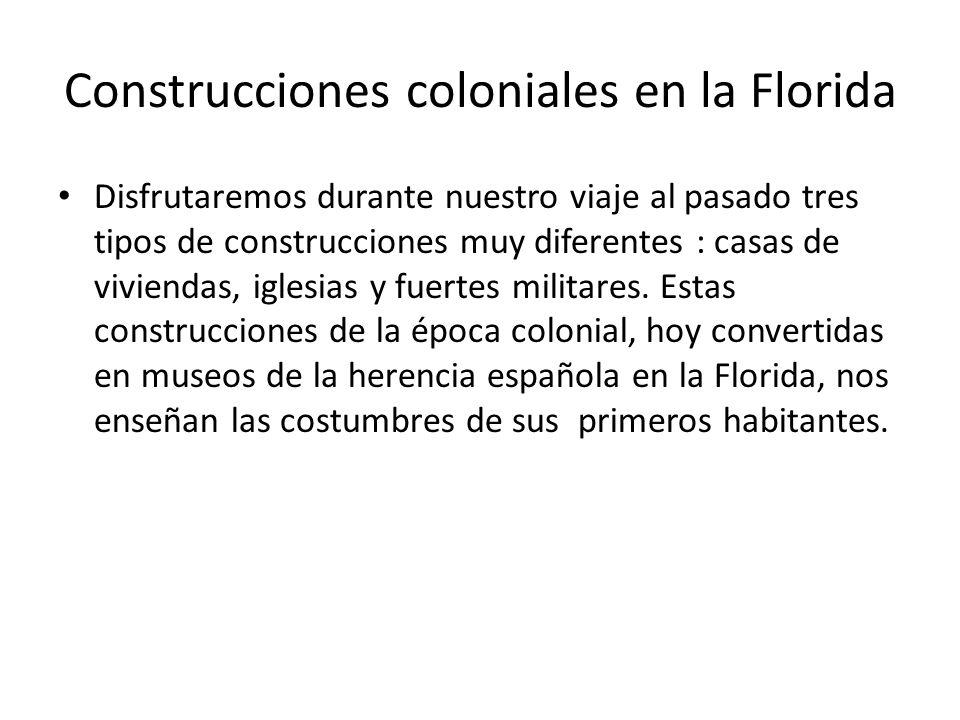 Construcciones coloniales en la Florida Disfrutaremos durante nuestro viaje al pasado tres tipos de construcciones muy diferentes : casas de viviendas