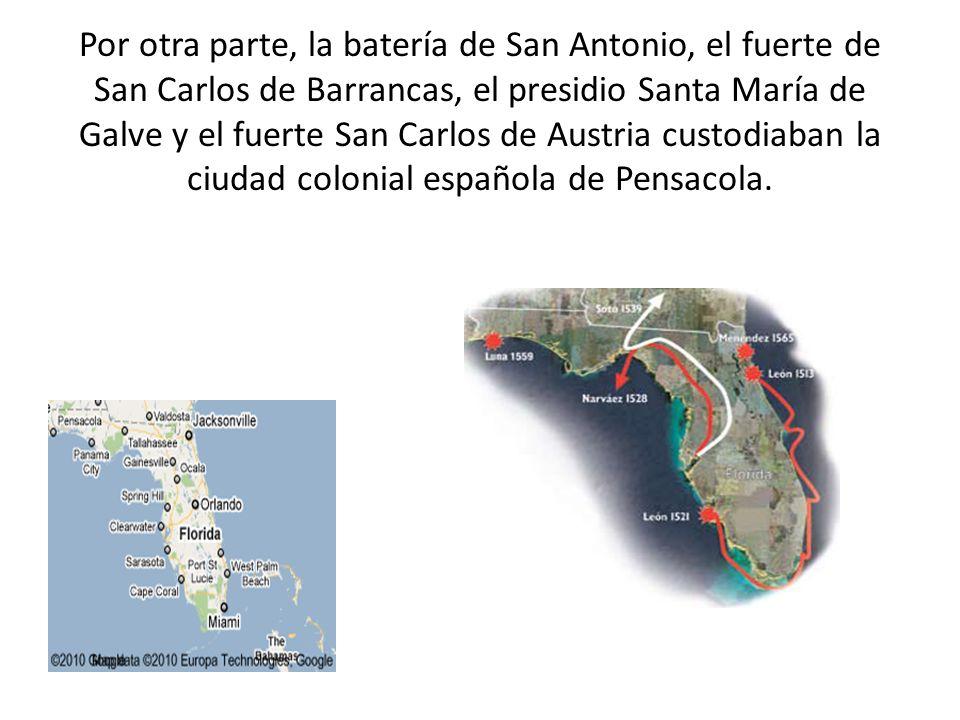 Por otra parte, la batería de San Antonio, el fuerte de San Carlos de Barrancas, el presidio Santa María de Galve y el fuerte San Carlos de Austria cu