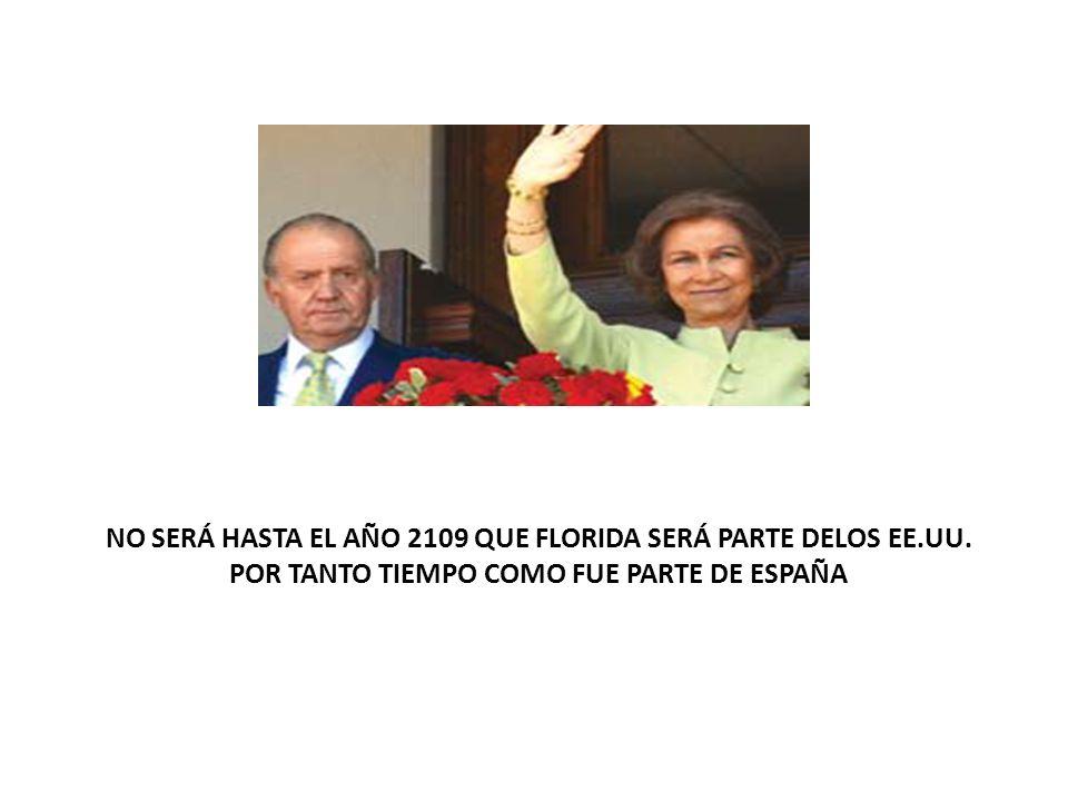 NO SERÁ HASTA EL AÑO 2109 QUE FLORIDA SERÁ PARTE DELOS EE.UU. POR TANTO TIEMPO COMO FUE PARTE DE ESPAÑA