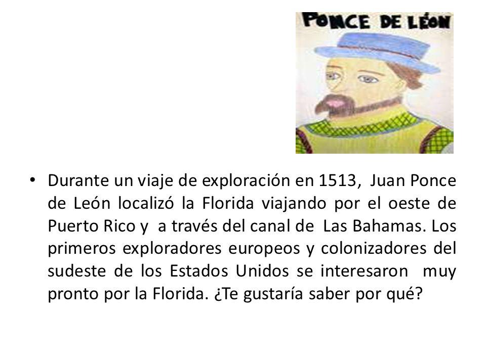 Durante un viaje de exploración en 1513, Juan Ponce de León localizó la Florida viajando por el oeste de Puerto Rico y a través del canal de Las Baham