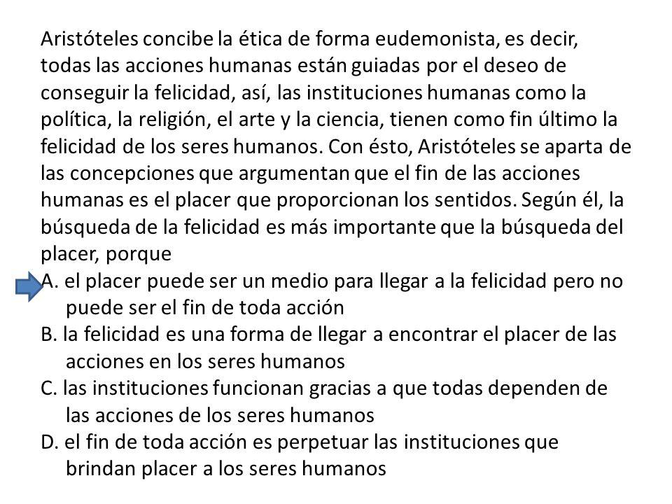 Aristóteles concibe la ética de forma eudemonista, es decir, todas las acciones humanas están guiadas por el deseo de conseguir la felicidad, así, las