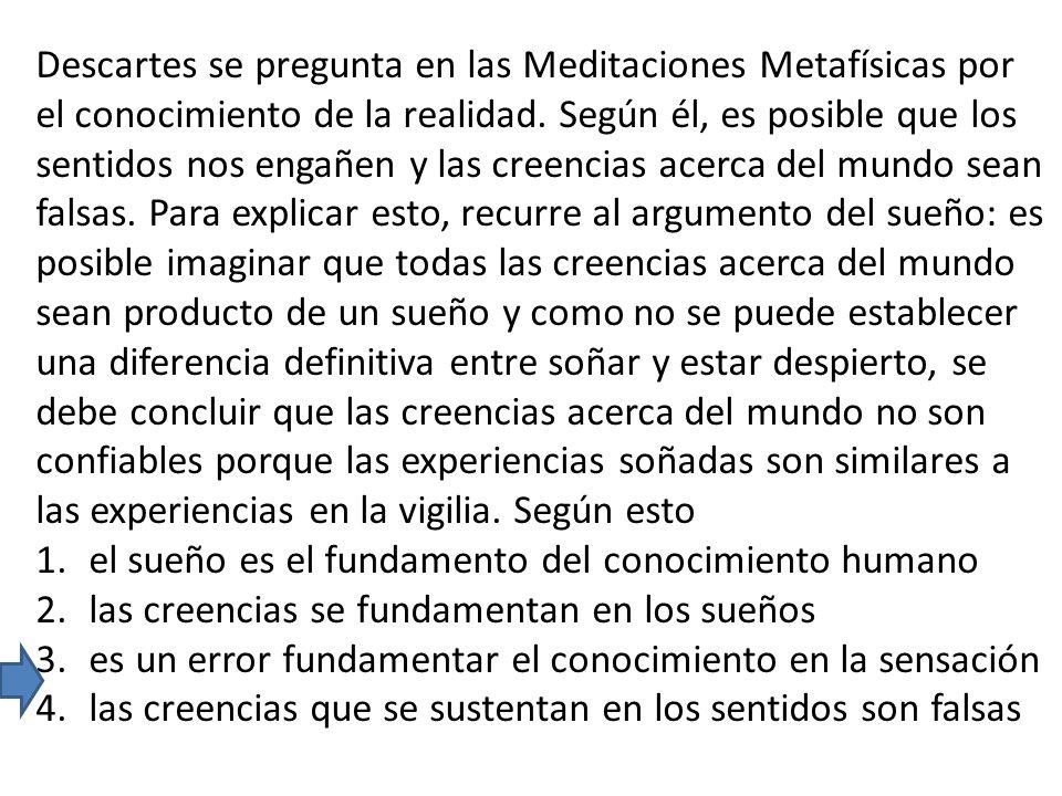 Descartes se pregunta en las Meditaciones Metafísicas por el conocimiento de la realidad. Según él, es posible que los sentidos nos engañen y las cree
