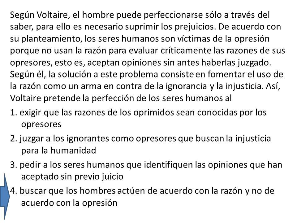 Según Voltaire, el hombre puede perfeccionarse sólo a través del saber, para ello es necesario suprimir los prejuicios. De acuerdo con su planteamient