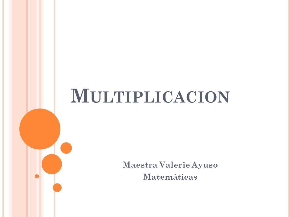 M ULTIPLICACION Maestra Valerie Ayuso Matemáticas