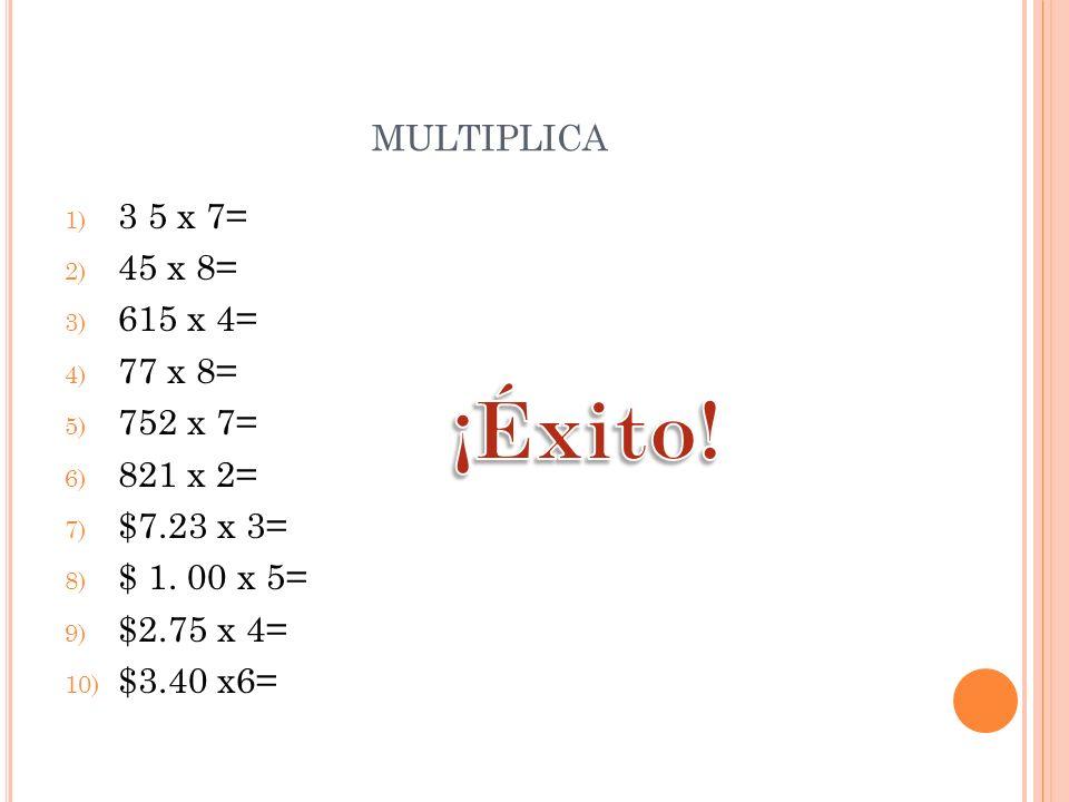 MULTIPLICA 1) 3 5 x 7= 2) 45 x 8= 3) 615 x 4= 4) 77 x 8= 5) 752 x 7= 6) 821 x 2= 7) $7.23 x 3= 8) $ 1. 00 x 5= 9) $2.75 x 4= 10) $3.40 x6=