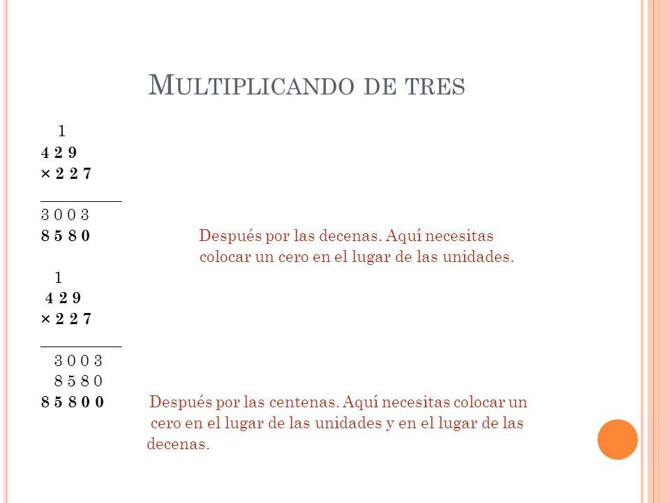 M ULTIPLICANDO DE TRES 1 4 2 9 × 2 2 7 __________ 3 0 0 3 8 5 8 0 Después por las decenas. Aquí necesitas colocar un cero en el lugar de las unidades.