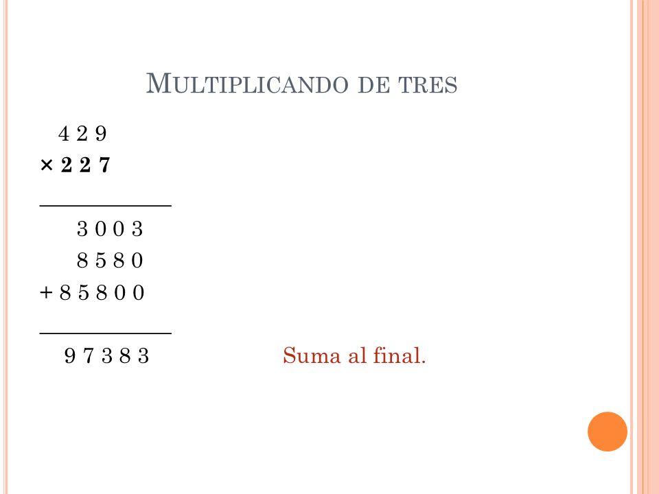 M ULTIPLICANDO DE TRES 4 2 9 × 2 2 7 ____________ 3 0 0 3 8 5 8 0 + 8 5 8 0 0 ____________ 9 7 3 8 3 Suma al final.