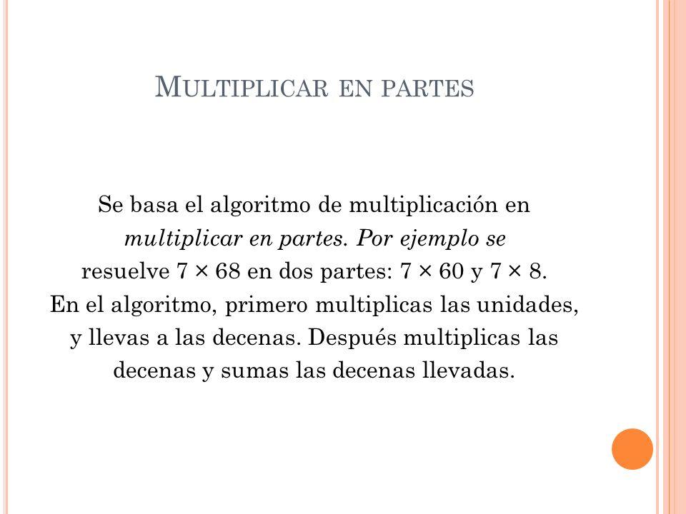 M ULTIPLICAR EN PARTES Se basa el algoritmo de multiplicación en multiplicar en partes. Por ejemplo se resuelve 7 × 68 en dos partes: 7 × 60 y 7 × 8.