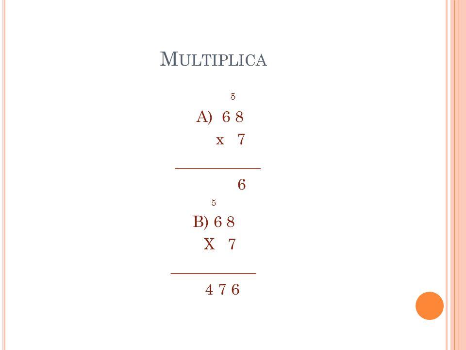 M ULTIPLICA 5 A) 6 8 x 7 ___________ 6 5 B) 6 8 X 7 ___________ 4 7 6