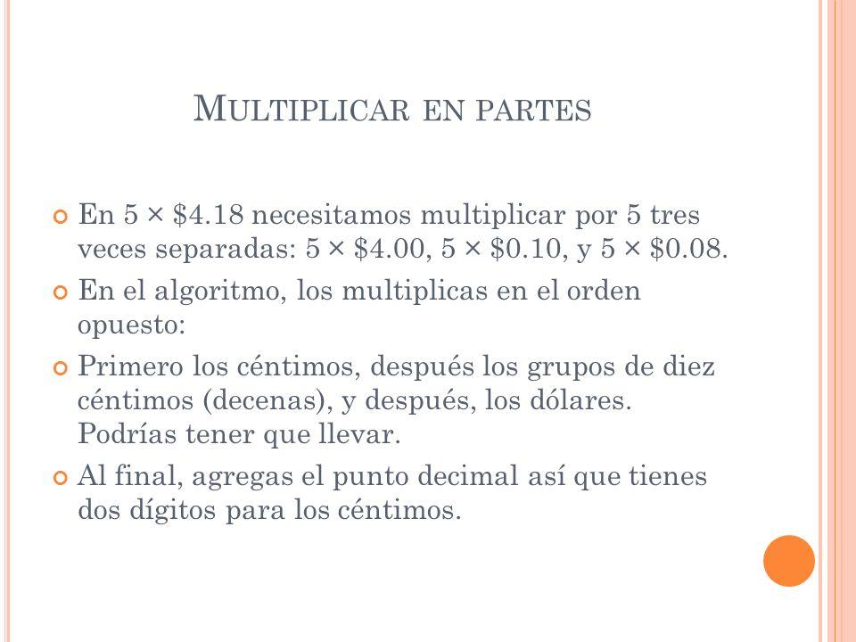 M ULTIPLICAR EN PARTES En 5 × $4.18 necesitamos multiplicar por 5 tres veces separadas: 5 × $4.00, 5 × $0.10, y 5 × $0.08. En el algoritmo, los multip