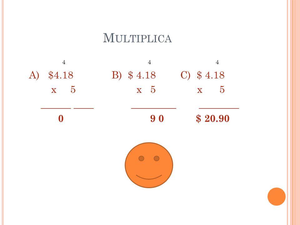M ULTIPLICA 4 4 4 A) $4.18 B) $ 4.18 C) $ 4.18 x 5 x 5 x 5 ______ ____ _________ ________ 0 9 0 $ 20.90