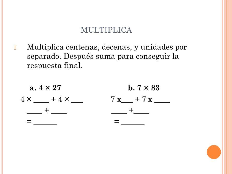 MULTIPLICA I. Multiplica centenas, decenas, y unidades por separado. Después suma para conseguir la respuesta final. a. 4 × 27 b. 7 × 83 4 × ____ + 4
