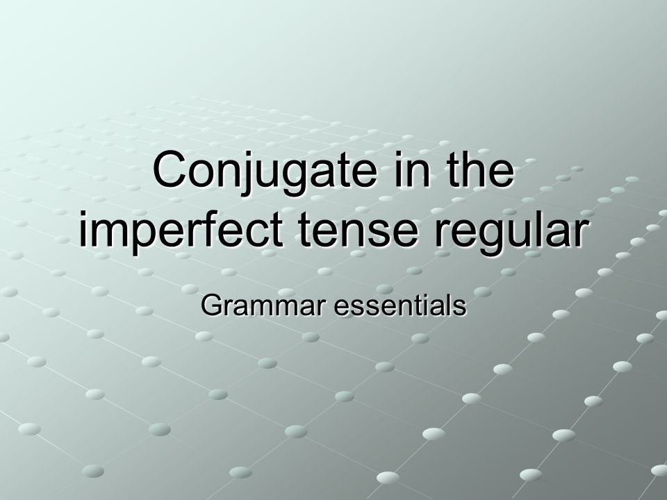 Conjugate in the imperfect tense regular Grammar essentials