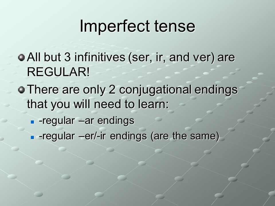 Imperfect tense All but 3 infinitives (ser, ir, and ver) are REGULAR! There are only 2 conjugational endings that you will need to learn: -regular –ar
