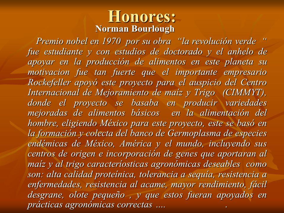 Honores: Norman Bourlough Norman Bourlough Premio nobel en 1970 por su obra la revolución verde fue estudiante y con estudios de doctorado y el anhelo