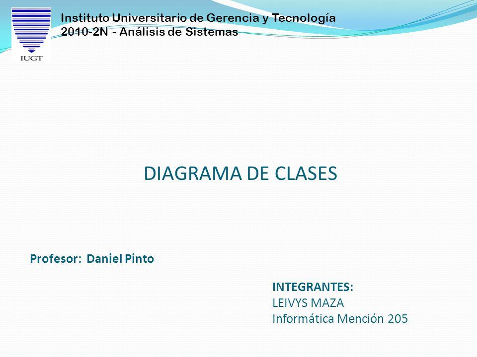 Instituto Universitario de Gerencia y Tecnología 2010-2N - Análisis de Sistemas DIAGRAMA DE CLASES INTEGRANTES: LEIVYS MAZA Informática Mención 205 Profesor: Daniel Pinto