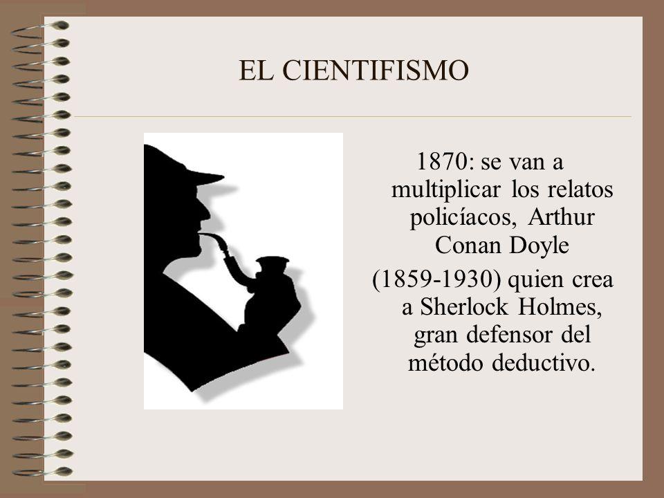 EL CIENTIFISMO 1870: se van a multiplicar los relatos policíacos, Arthur Conan Doyle (1859-1930) quien crea a Sherlock Holmes, gran defensor del métod
