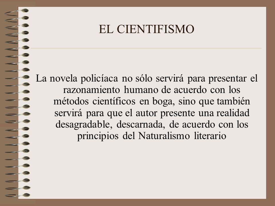 EL CIENTIFISMO La novela policíaca no sólo servirá para presentar el razonamiento humano de acuerdo con los métodos científicos en boga, sino que tamb