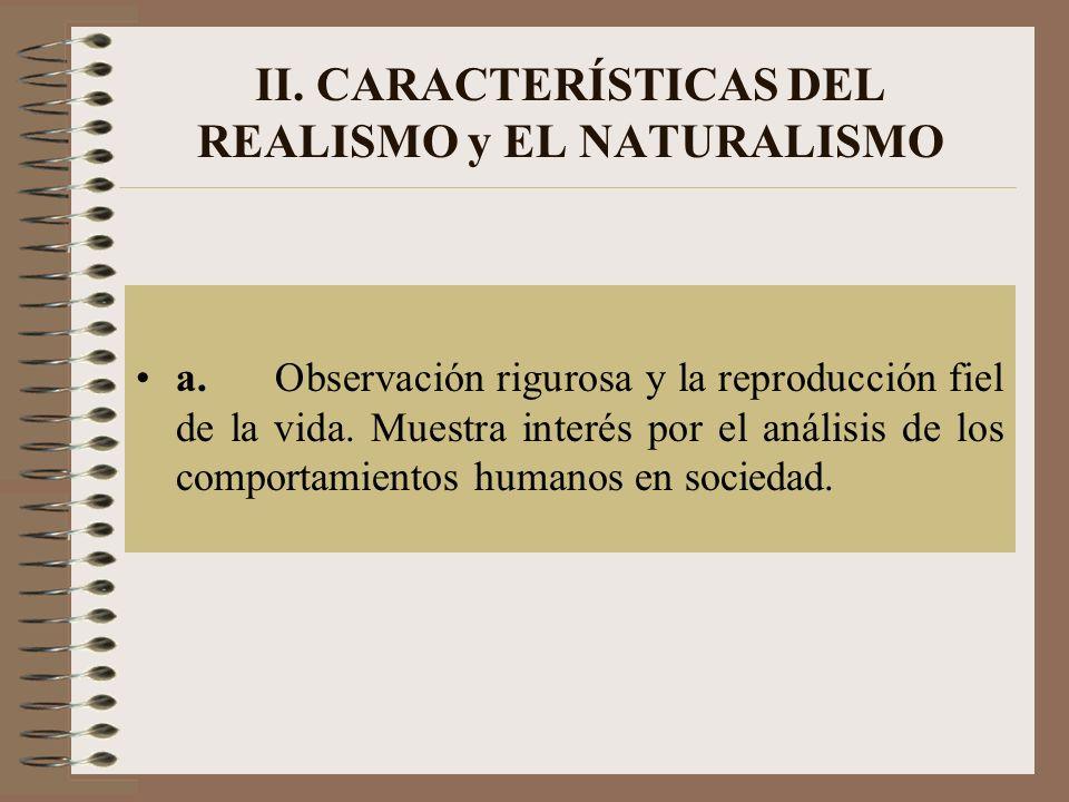 II. CARACTERÍSTICAS DEL REALISMO y EL NATURALISMO a. Observación rigurosa y la reproducción fiel de la vida. Muestra interés por el análisis de los co