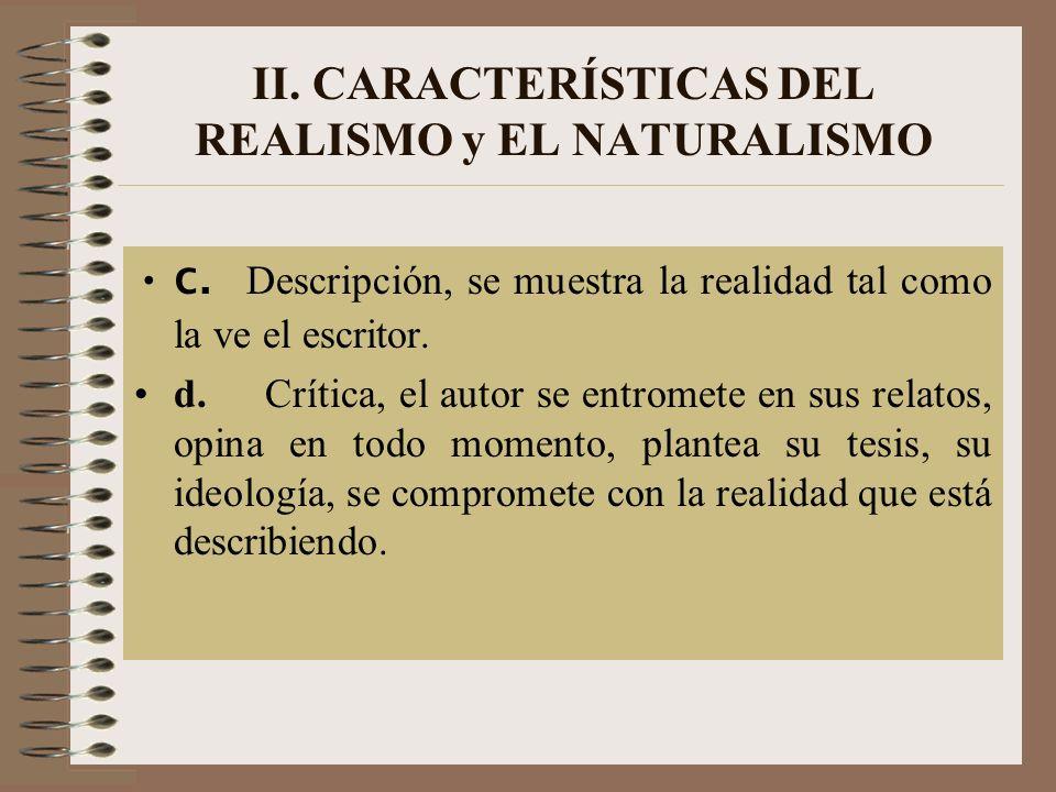 II. CARACTERÍSTICAS DEL REALISMO y EL NATURALISMO c. Descripción, se muestra la realidad tal como la ve el escritor. d. Crítica, el autor se entromete