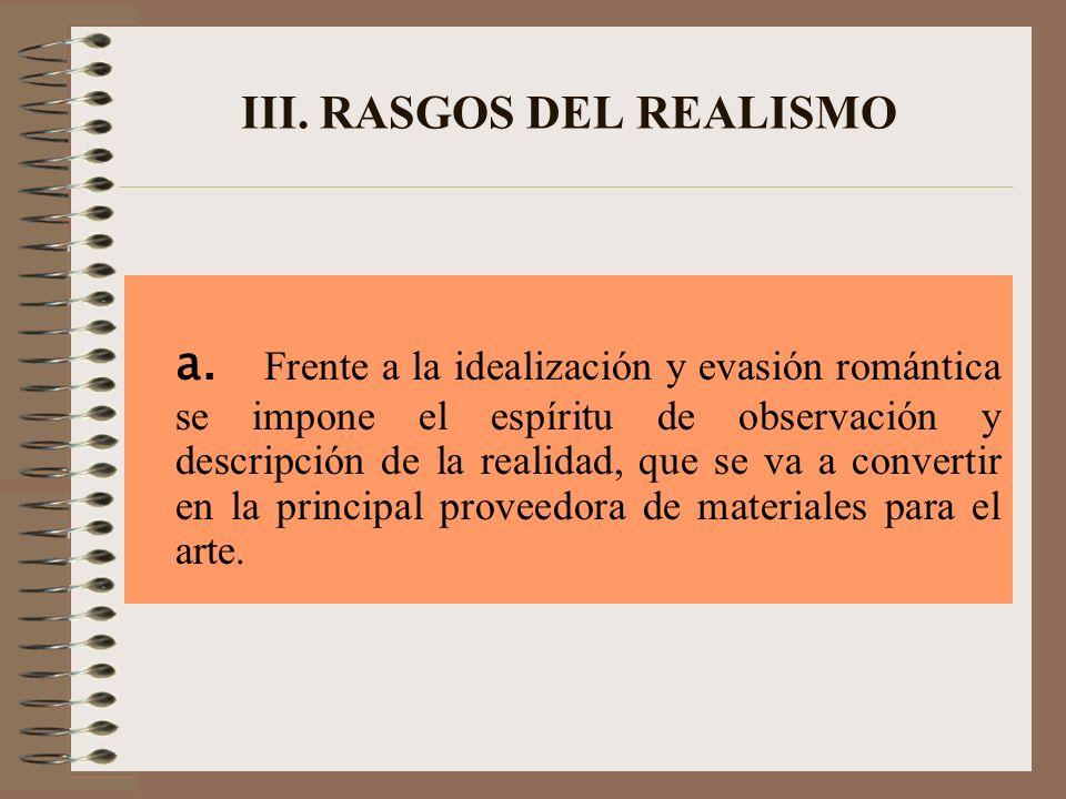 III. RASGOS DEL REALISMO a. Frente a la idealización y evasión romántica se impone el espíritu de observación y descripción de la realidad, que se va