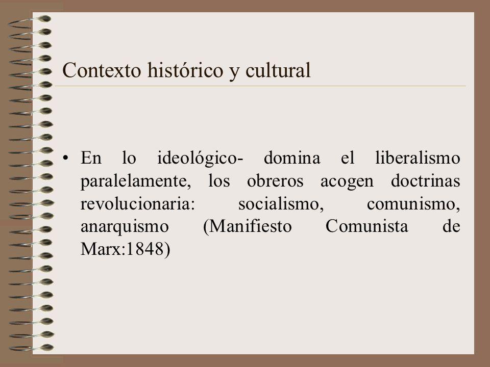 Contexto histórico y cultural En lo ideológico- domina el liberalismo paralelamente, los obreros acogen doctrinas revolucionaria: socialismo, comunism