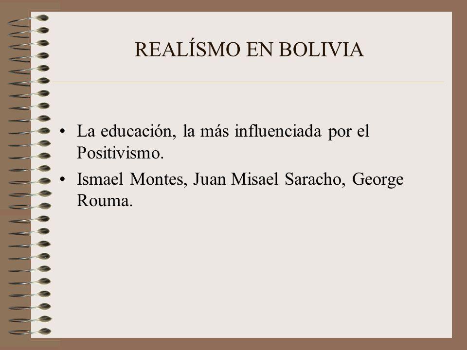 REALÍSMO EN BOLIVIA La educación, la más influenciada por el Positivismo. Ismael Montes, Juan Misael Saracho, George Rouma.