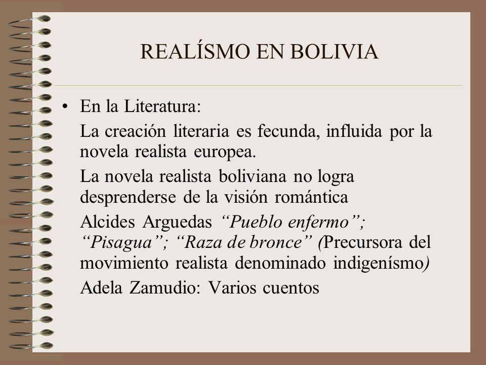 REALÍSMO EN BOLIVIA En la Literatura: La creación literaria es fecunda, influida por la novela realista europea. La novela realista boliviana no logra