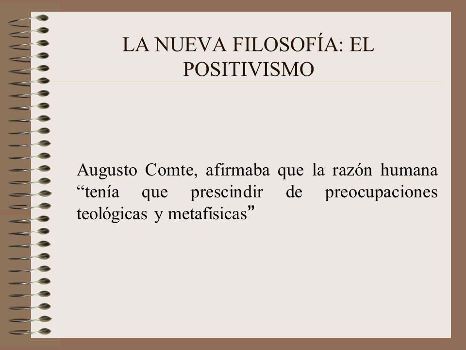 LA NUEVA FILOSOFÍA: EL POSITIVISMO Augusto Comte, afirmaba que la razón humana tenía que prescindir de preocupaciones teológicas y metafísicas