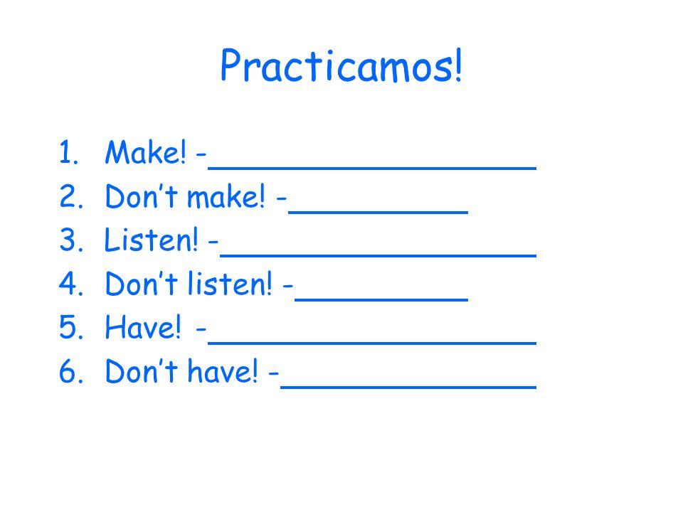 Practicamos! 1.Make!- 2.Dont make! - 3.Listen! - 4.Dont listen! - 5.Have!- 6.Dont have! -