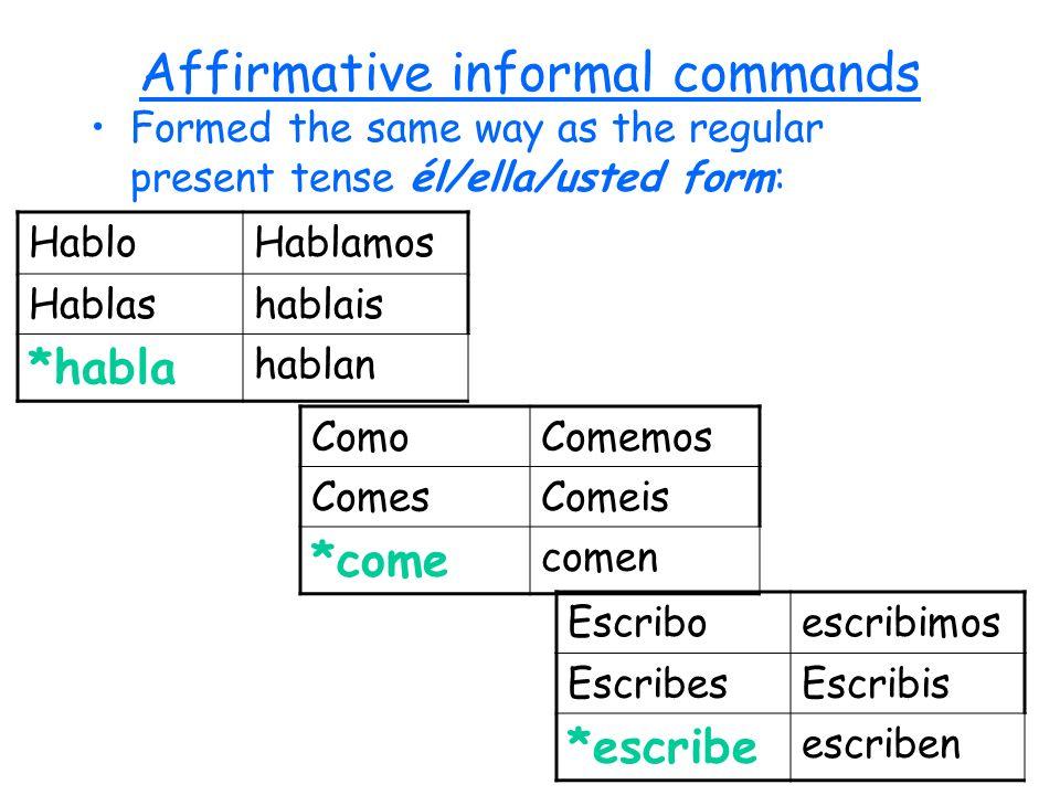 Affirmative informal commands Formed the same way as the regular present tense él/ella/usted form: HabloHablamos Hablashablais *habla hablan ComoComem
