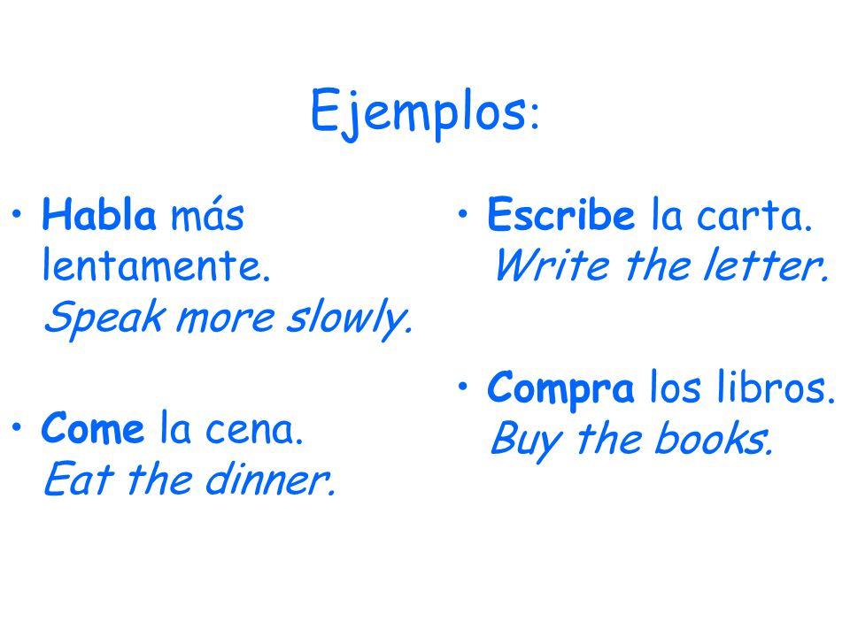 Ejemplos : Habla más lentamente. Speak more slowly. Come la cena. Eat the dinner. Escribe la carta. Write the letter. Compra los libros. Buy the books