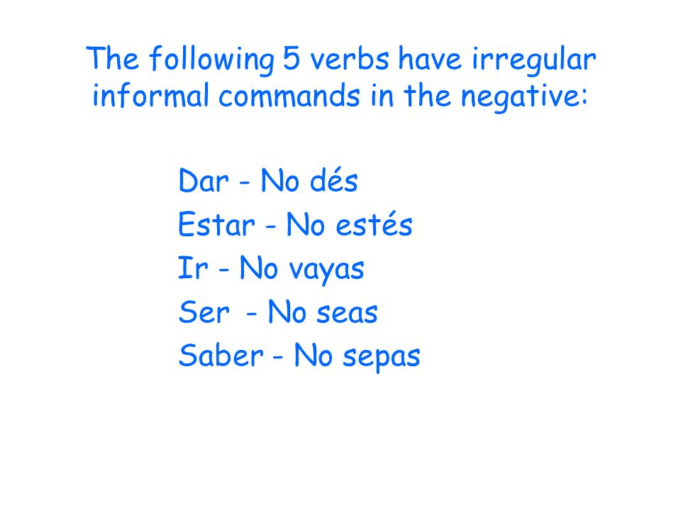 The following 5 verbs have irregular informal commands in the negative: Dar - No dés Estar - No estés Ir - No vayas Ser- No seas Saber - No sepas