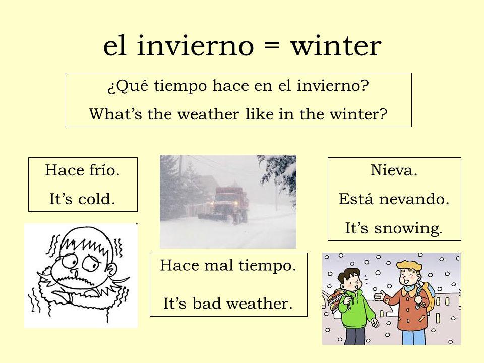 el invierno = winter ¿Qué tiempo hace en el invierno? Whats the weather like in the winter? Hace frío. Its cold. Nieva. Está nevando. Its snowing. Hac