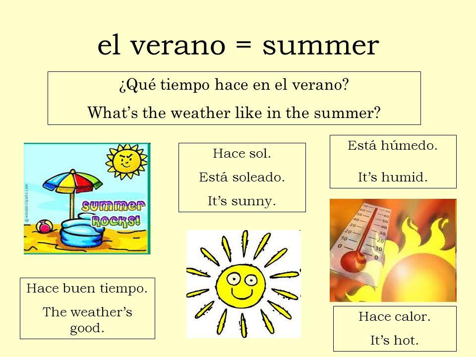 el verano = summer ¿Qué tiempo hace en el verano? Whats the weather like in the summer? Hace buen tiempo. The weathers good. Hace calor. Its hot. Hace