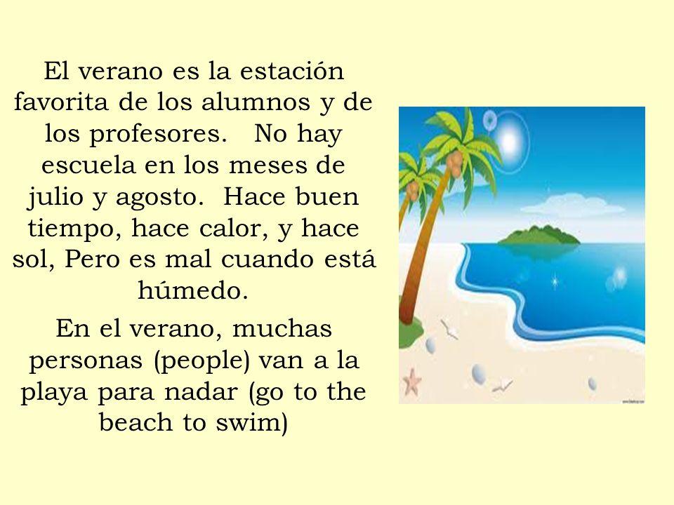 El verano es la estación favorita de los alumnos y de los profesores. No hay escuela en los meses de julio y agosto. Hace buen tiempo, hace calor, y h