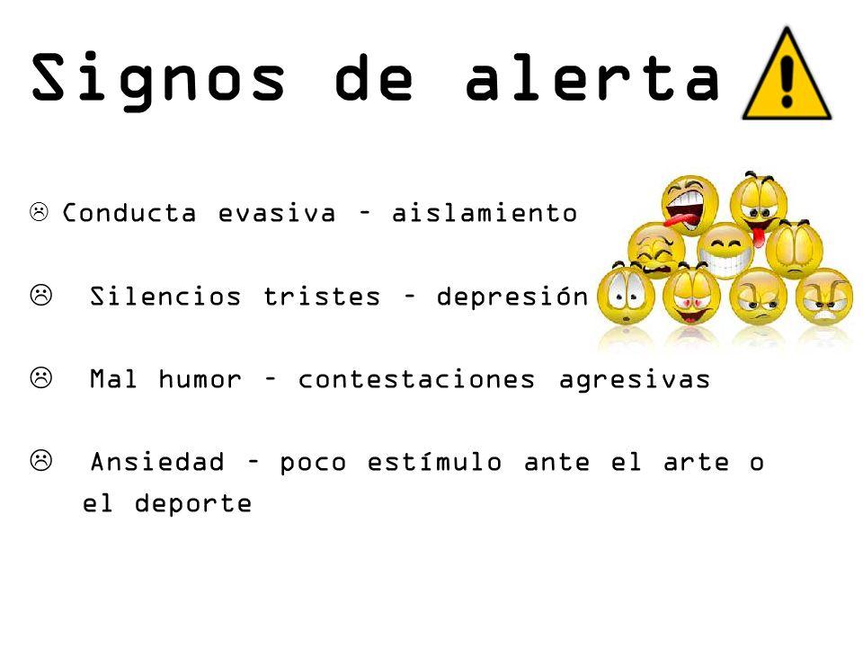 Signos de alerta Conducta evasiva – aislamiento Silencios tristes – depresión Mal humor – contestaciones agresivas Ansiedad – poco estímulo ante el ar