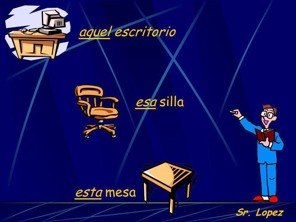 Sr. Lopez esta mesa esa silla aquel escritorio