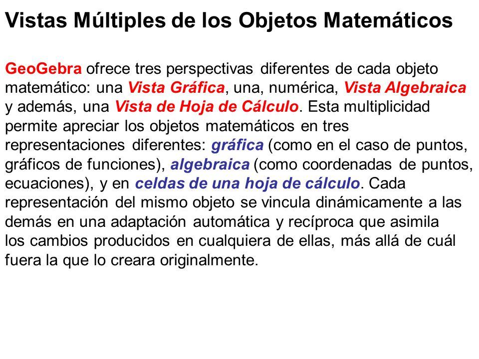 Vistas Múltiples de los Objetos Matemáticos GeoGebra ofrece tres perspectivas diferentes de cada objeto matemático: una Vista Gráfica, una, numérica,
