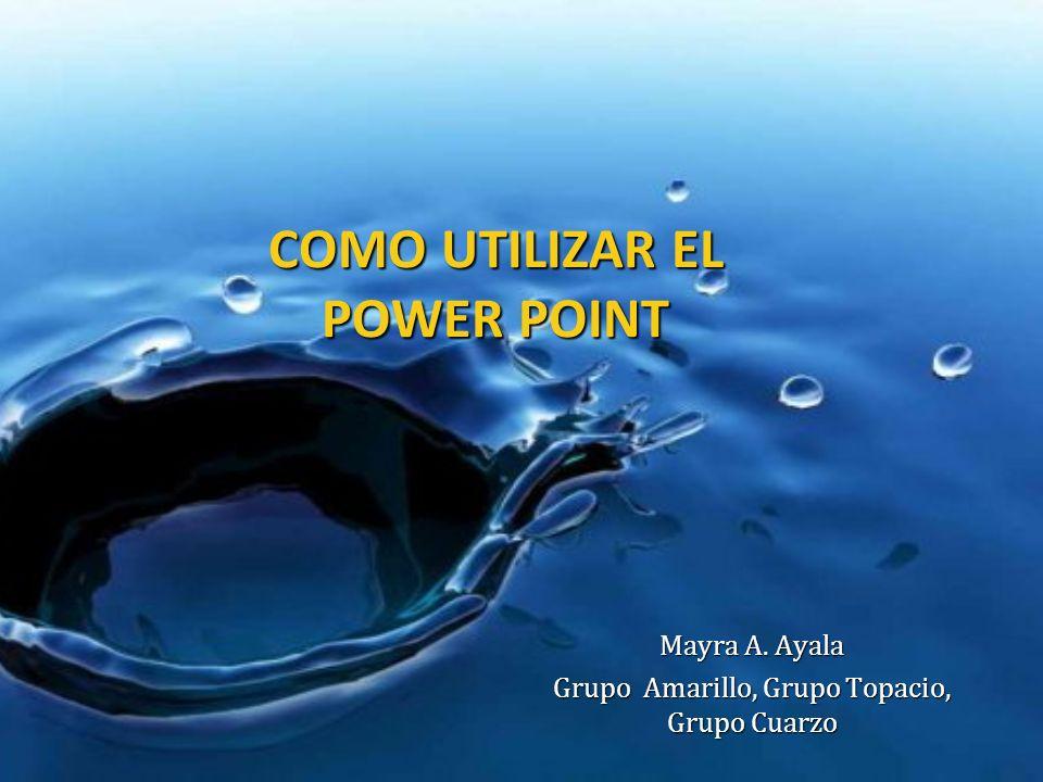 COMO UTILIZAR EL POWER POINT Mayra A. Ayala Grupo Amarillo, Grupo Topacio, Grupo Cuarzo