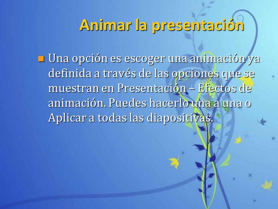 Animar la presentación n Una opción es escoger una animación ya definida a través de las opciones que se muestran en Presentación – Efectos de animaci
