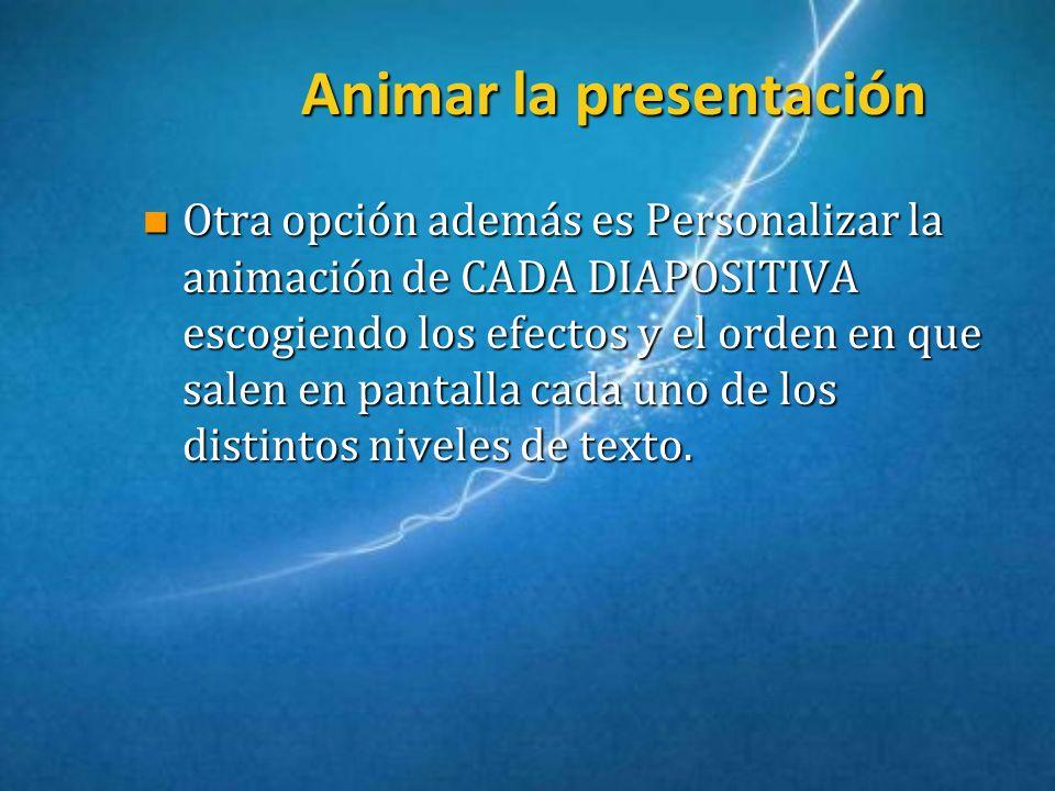 Animar la presentación n Otra opción además es Personalizar la animación de CADA DIAPOSITIVA escogiendo los efectos y el orden en que salen en pantall