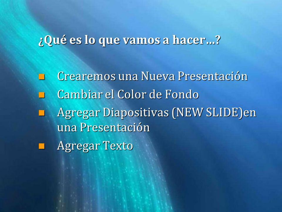 ¿Qué es lo que vamos a hacer…? n Crearemos una Nueva Presentación n Cambiar el Color de Fondo n Agregar Diapositivas (NEW SLIDE)en una Presentación n