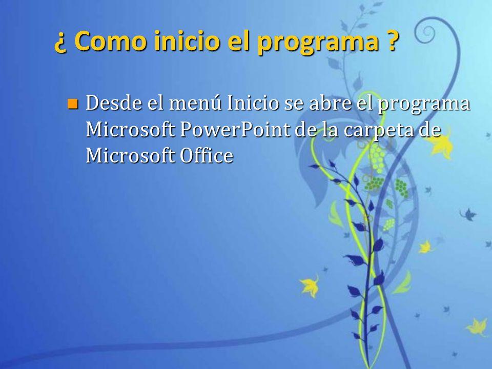 ¿ Como inicio el programa ? n Desde el menú Inicio se abre el programa Microsoft PowerPoint de la carpeta de Microsoft Office