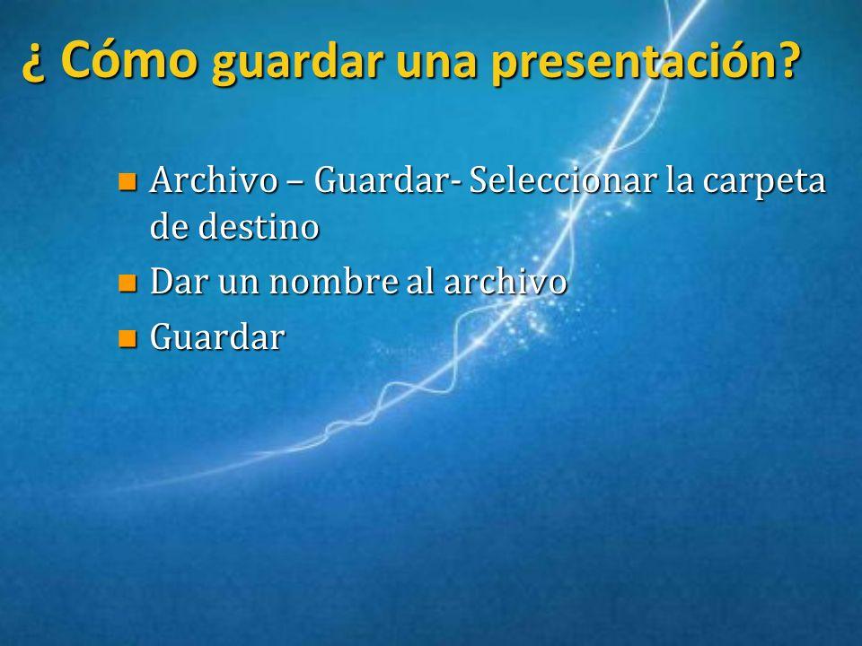 ¿ Cómo guardar una presentación? ¿ Cómo guardar una presentación? n Archivo – Guardar- Seleccionar la carpeta de destino n Dar un nombre al archivo n