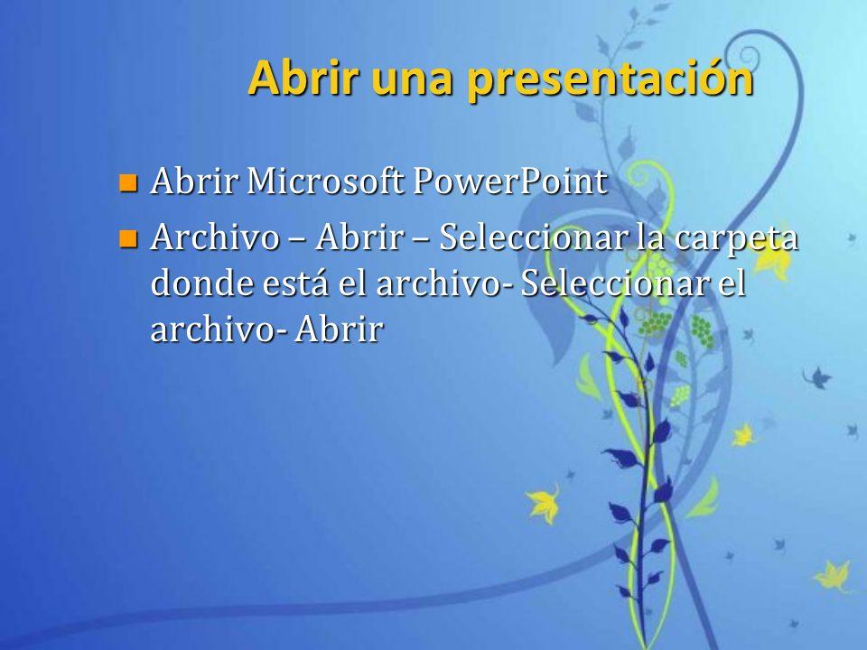 Abrir una presentación n Abrir Microsoft PowerPoint n Archivo – Abrir – Seleccionar la carpeta donde está el archivo- Seleccionar el archivo- Abrir