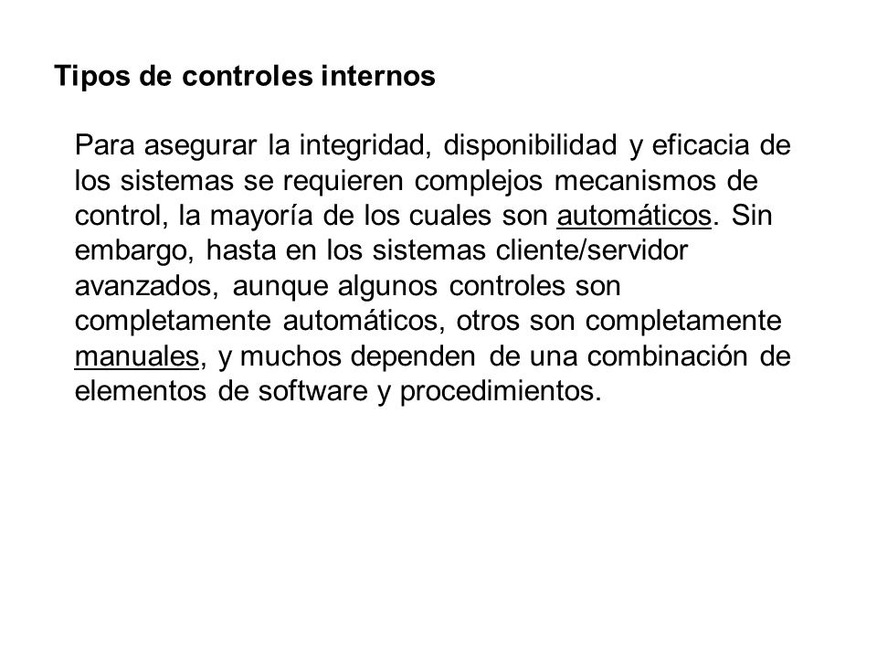 Tipos de controles internos Para asegurar la integridad, disponibilidad y eficacia de los sistemas se requieren complejos mecanismos de control, la ma