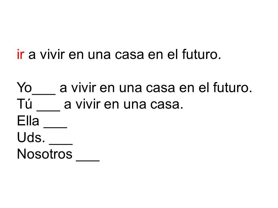 ir a vivir en una casa en el futuro.Yo___ a vivir en una casa en el futuro.